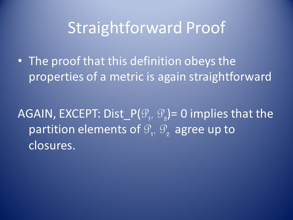 Straightforward Proof The proof that this definition obeys the properties of a metric is again straightforward AGAIN, EXCEPT: Dist_P( P 1, P 2 )= 0 implies that the partition elements of P 1, P 2 agree up to closures.