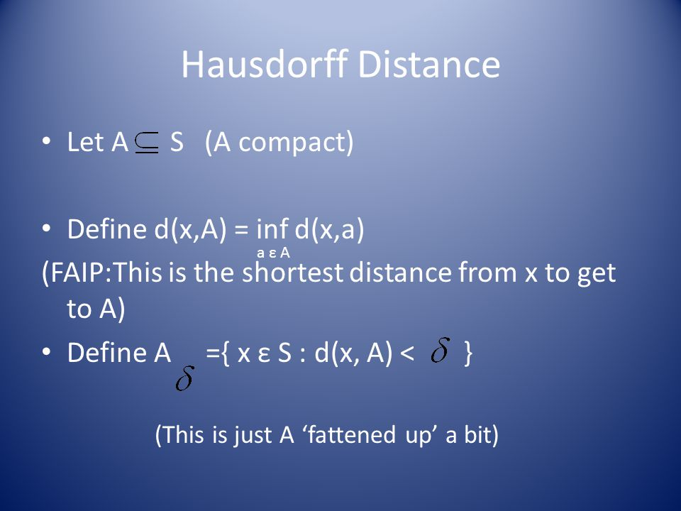 Hausdorff Distance Let A S (A compact) Define d(x,A) = inf d(x,a) (FAIP:This is the shortest distance from x to get to A) Define A ={ x ε S : d(x, A) < } a ε A (This is just A 'fattened up' a bit)