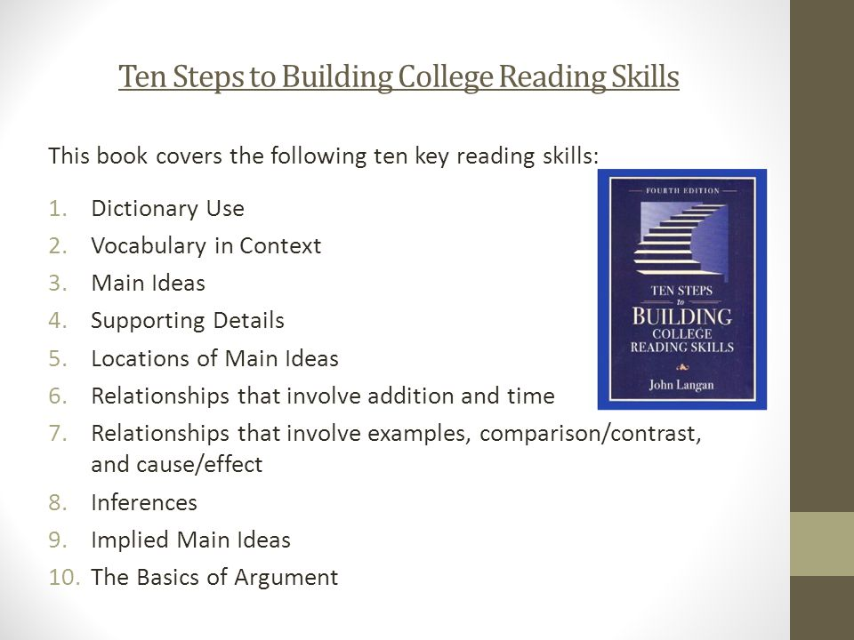 Ten Steps to Building College Reading Skills This book covers the following ten key reading skills: 1.Dictionary Use 2.Vocabulary in Context 3.Main Ideas 4.Supporting Details 5.Locations of Main Ideas 6.Relationships that involve addition and time 7.Relationships that involve examples, comparison/contrast, and cause/effect 8.Inferences 9.Implied Main Ideas 10.The Basics of Argument