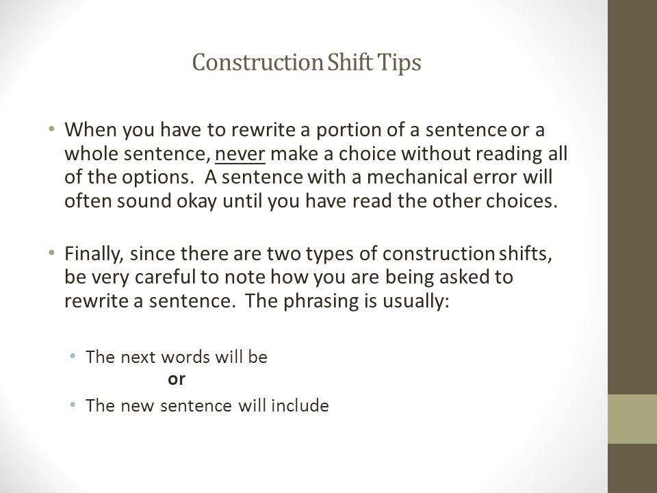 Construction Shift Tips When you have to rewrite a portion of a sentence or a whole sentence, never make a choice without reading all of the options.