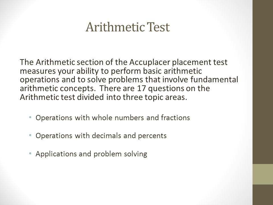 Arithmetic Test The Arithmetic section of the Accuplacer placement test measures your ability to perform basic arithmetic operations and to solve problems that involve fundamental arithmetic concepts.