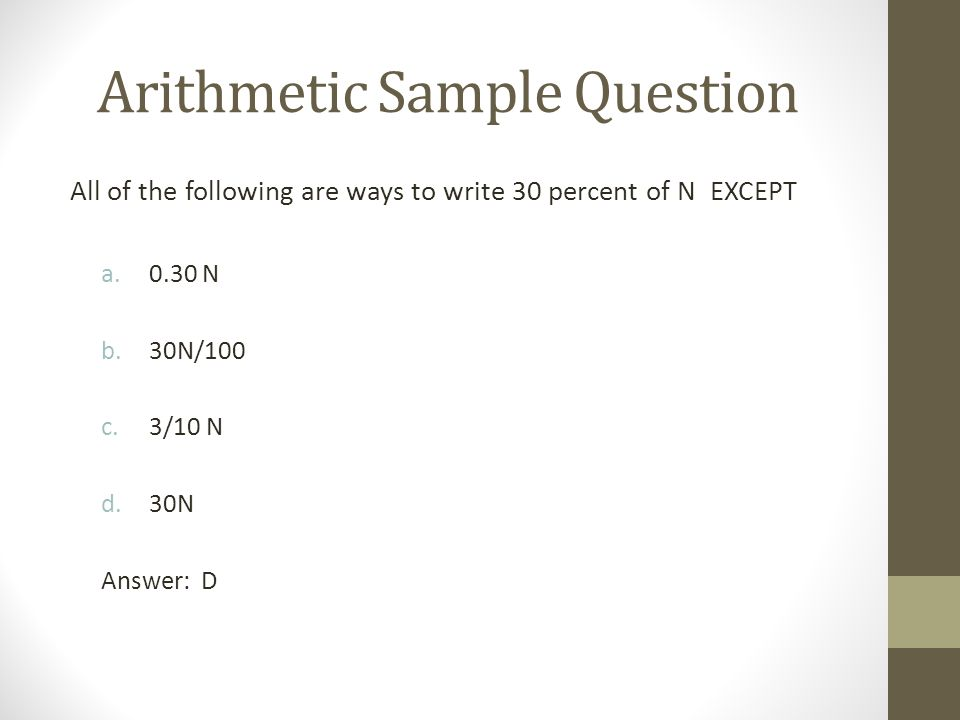 Arithmetic Sample Question All of the following are ways to write 30 percent of N EXCEPT a.0.30 N b.30N/100 c.3/10 N d.30N Answer: D
