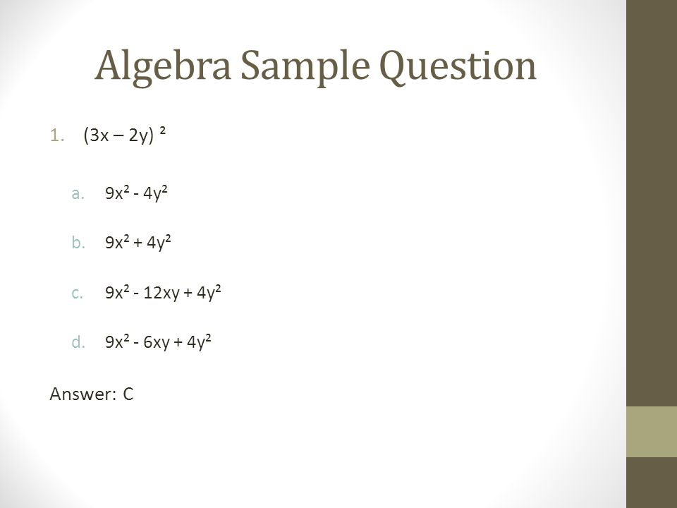 Algebra Sample Question 1.(3x – 2y) ² a.9x² - 4y² b.9x² + 4y² c.9x² - 12xy + 4y² d.9x² - 6xy + 4y² Answer: C