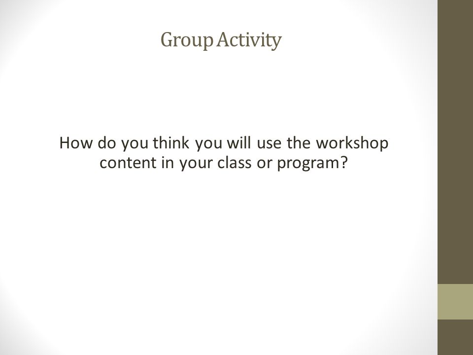 How do you think you will use the workshop content in your class or program Group Activity