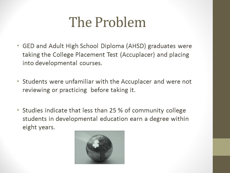 The Problem GED and Adult High School Diploma (AHSD) graduates were taking the College Placement Test (Accuplacer) and placing into developmental courses.