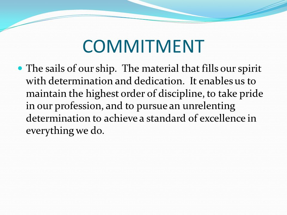 COMMITMENT The sails of our ship. The material that fills our spirit with determination and dedication. It enables us to maintain the highest order of