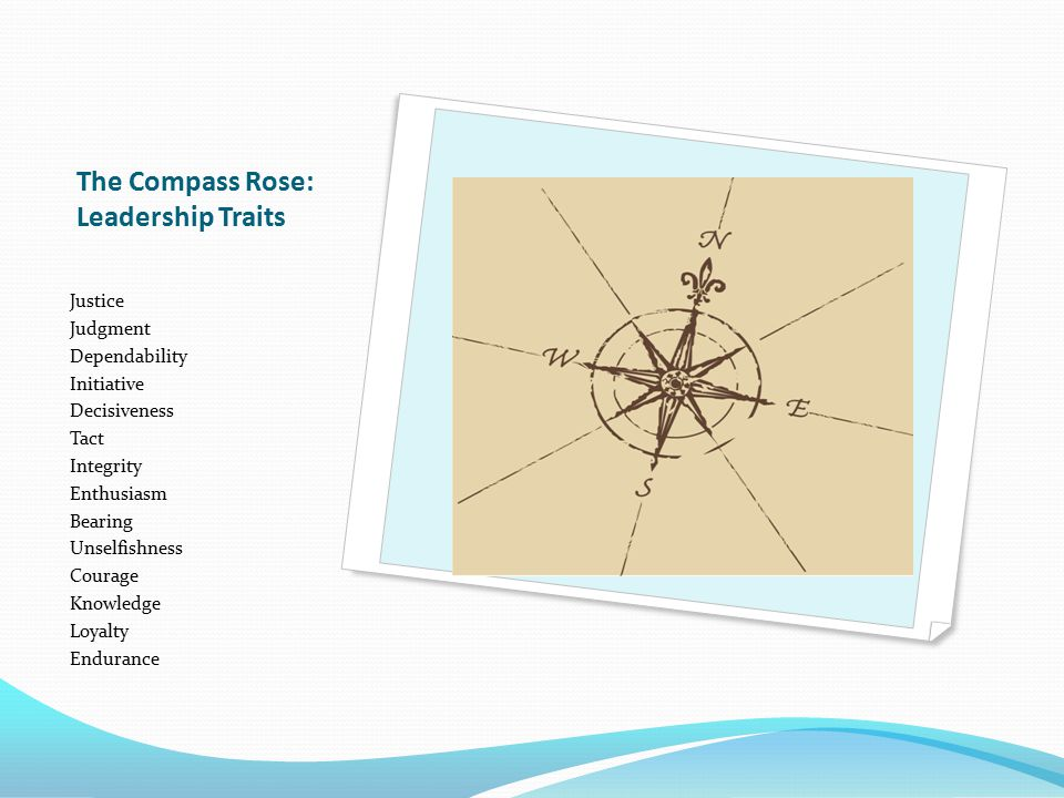 The Compass Rose: Leadership Traits Justice Judgment Dependability Initiative Decisiveness Tact Integrity Enthusiasm Bearing Unselfishness Courage Kno