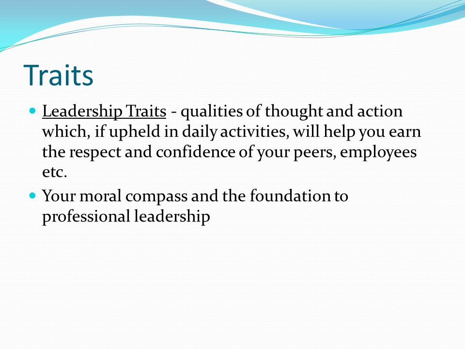 Traits Leadership Traits - qualities of thought and action which, if upheld in daily activities, will help you earn the respect and confidence of your