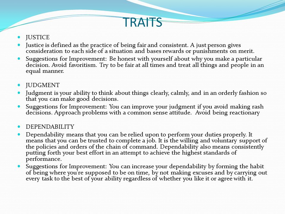 TRAITS JUSTICE Justice is defined as the practice of being fair and consistent. A just person gives consideration to each side of a situation and base