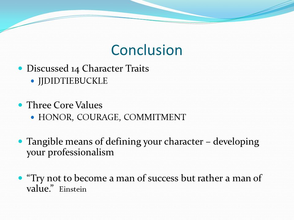 Conclusion Discussed 14 Character Traits JJDIDTIEBUCKLE Three Core Values HONOR, COURAGE, COMMITMENT Tangible means of defining your character – devel