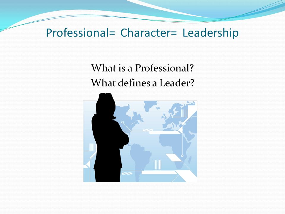 Professional= Character= Leadership What is a Professional? What defines a Leader?