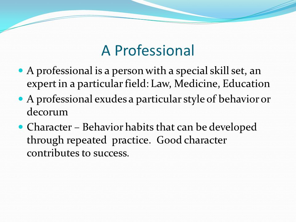 A Professional A professional is a person with a special skill set, an expert in a particular field: Law, Medicine, Education A professional exudes a