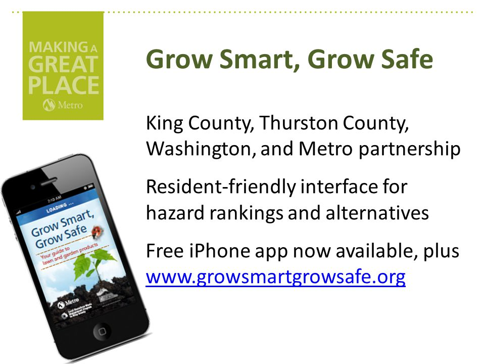Grow Smart, Grow Safe King County, Thurston County, Washington, and Metro partnership Resident-friendly interface for hazard rankings and alternatives Free iPhone app now available, plus www.growsmartgrowsafe.org www.growsmartgrowsafe.org