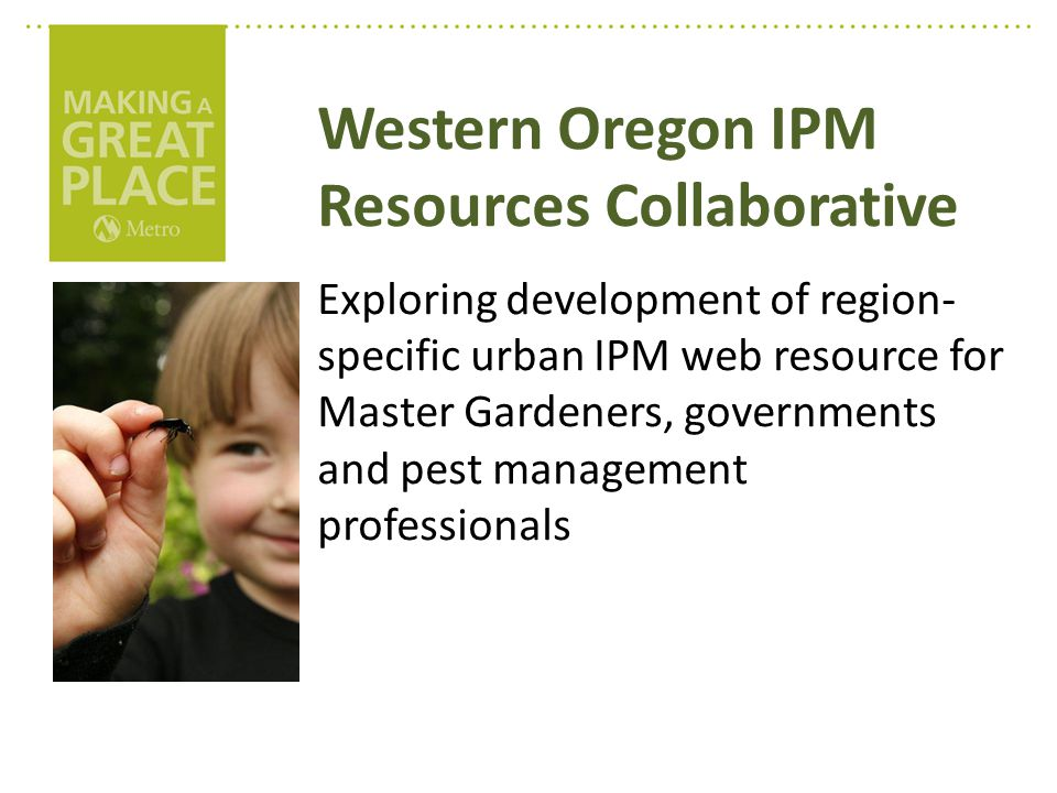 Western Oregon IPM Resources Collaborative Exploring development of region- specific urban IPM web resource for Master Gardeners, governments and pest management professionals