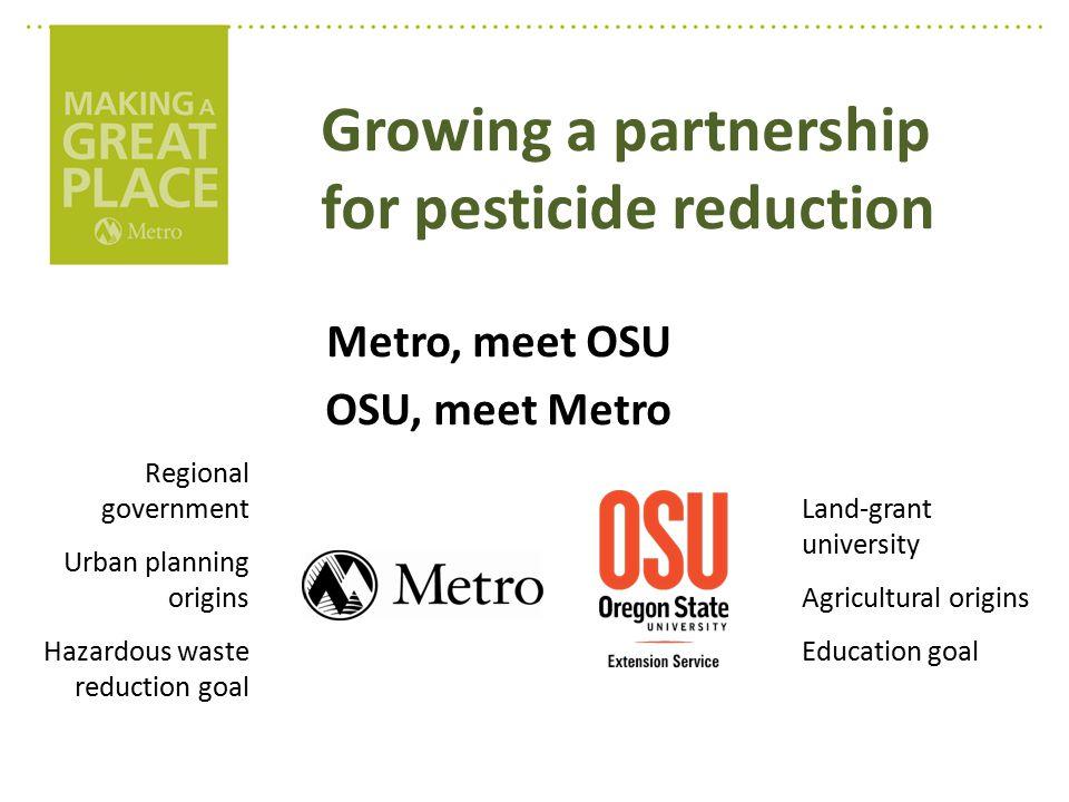 Metro, meet OSU OSU, meet Metro Regional government Urban planning origins Hazardous waste reduction goal Land-grant university Agricultural origins Education goal Growing a partnership for pesticide reduction
