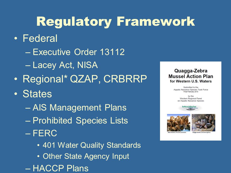 Regulatory Framework Federal –Executive Order 13112 –Lacey Act, NISA Regional* QZAP, CRBRRP States –AIS Management Plans –Prohibited Species Lists –FERC 401 Water Quality Standards Other State Agency Input –HACCP Plans