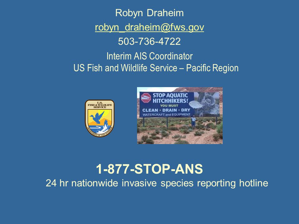 Robyn Draheim robyn_draheim@fws.gov 503-736-4722 Interim AIS Coordinator US Fish and Wildlife Service – Pacific Region 1-877-STOP-ANS 24 hr nationwide invasive species reporting hotline