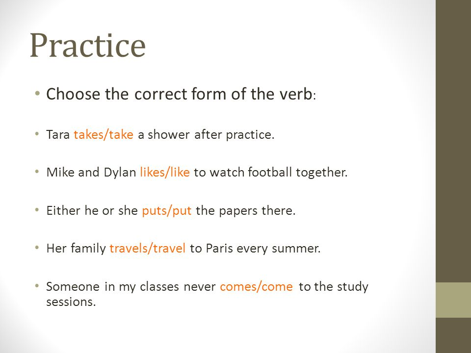 Practice Choose the correct form of the verb : Tara takes/take a shower after practice.