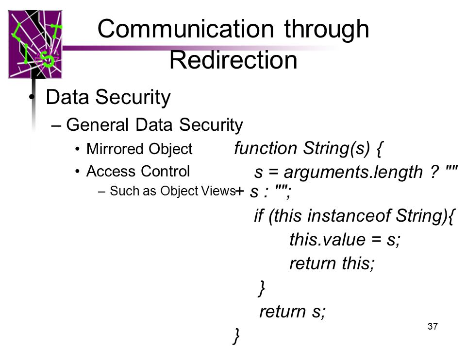 Communication through Redirection Data Security –General Data Security Mirrored Object Access Control –Such as Object Views 37 function String(s) { s = arguments.length .