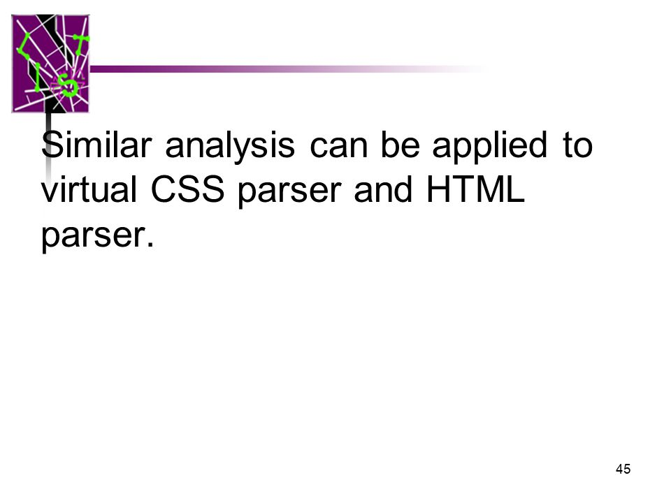 Similar analysis can be applied to virtual CSS parser and HTML parser. 45