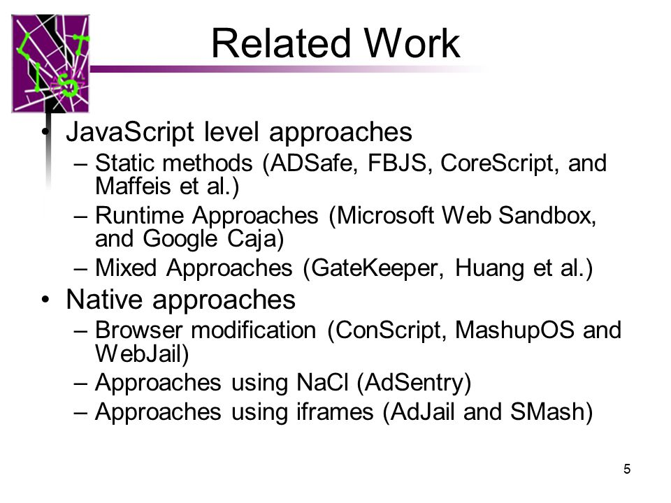 JavaScript level approaches No dynamic JavaScript feature support (eval and with) Vulnerable to drive-by-download (especially unknown attacks) Vulnerable to browser quirks –Undocumented HTML/JavaScript parsing behavior such as is parsed as 6