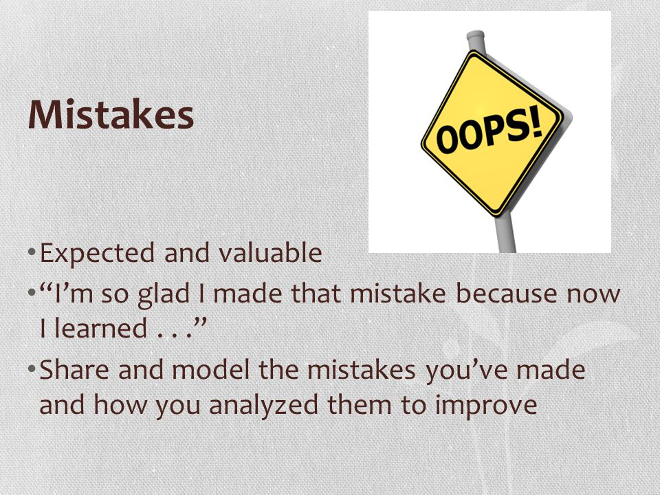 Mistakes Expected and valuable I'm so glad I made that mistake because now I learned... Share and model the mistakes you've made and how you analyzed them to improve