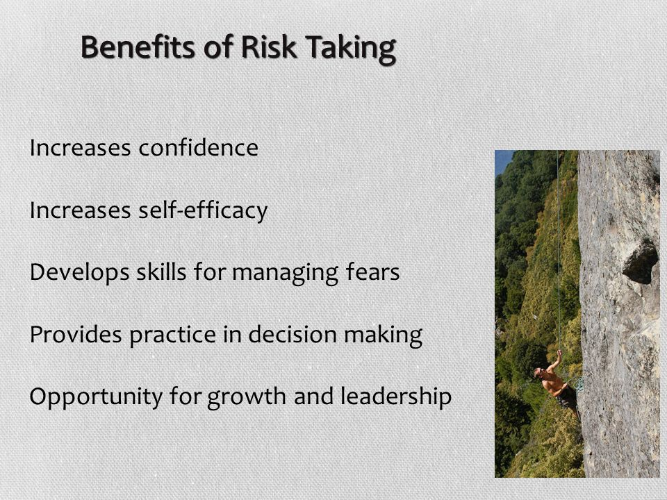 Increases confidence Increases self-efficacy Develops skills for managing fears Provides practice in decision making Opportunity for growth and leadership Benefits of Risk Taking