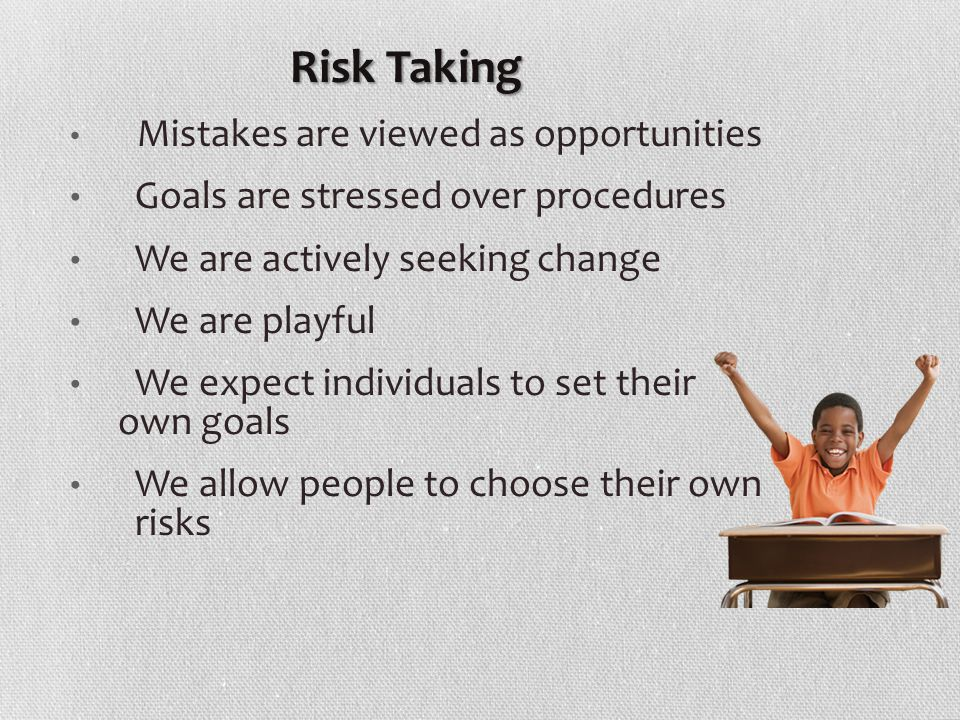 Mistakes are viewed as opportunities Goals are stressed over procedures We are actively seeking change We are playful We expect individuals to set their own goals We allow people to choose their own risks Risk Taking