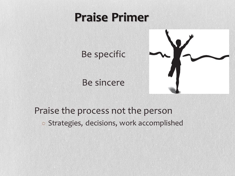 Be specific Be sincere Praise the process not the person ○ Strategies, decisions, work accomplished Praise Primer Praise Primer