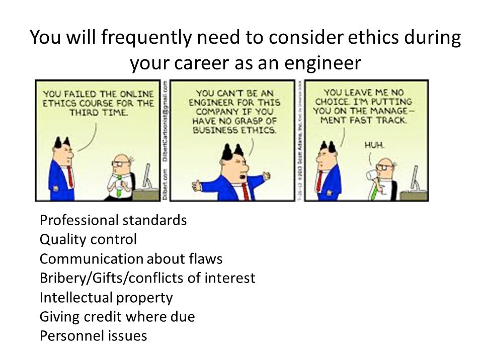 You will frequently need to consider ethics during your career as an engineer Professional standards Quality control Communication about flaws Bribery
