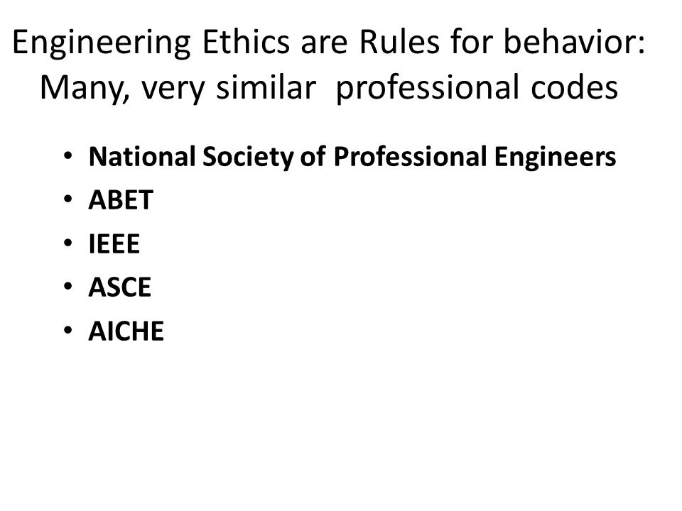 Engineering Ethics are Rules for behavior: Many, very similar professional codes National Society of Professional Engineers ABET IEEE ASCE AICHE