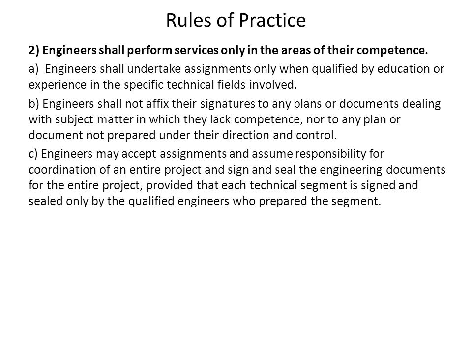Rules of Practice 2) Engineers shall perform services only in the areas of their competence. a) Engineers shall undertake assignments only when qualif