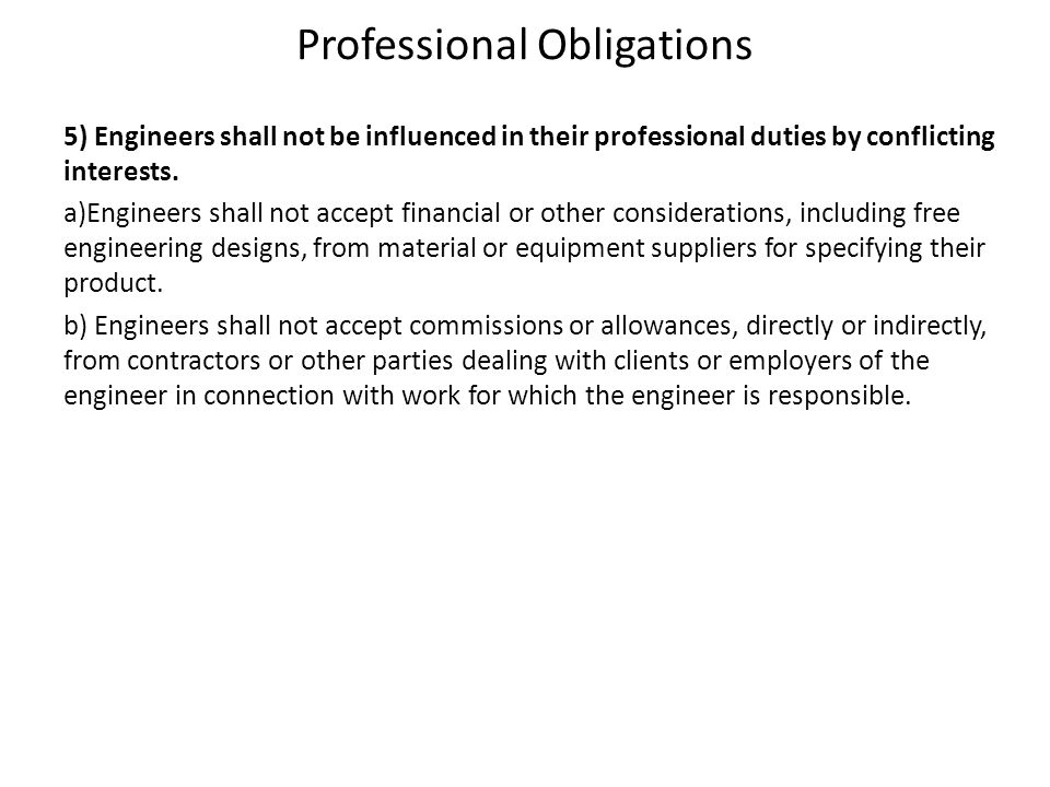 Professional Obligations 5) Engineers shall not be influenced in their professional duties by conflicting interests. a)Engineers shall not accept fina