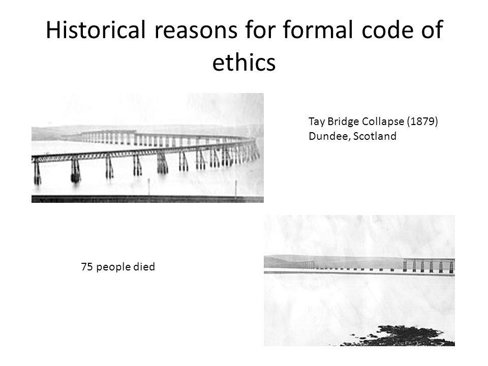 Historical reasons for formal code of ethics Tay Bridge Collapse (1879) Dundee, Scotland 75 people died
