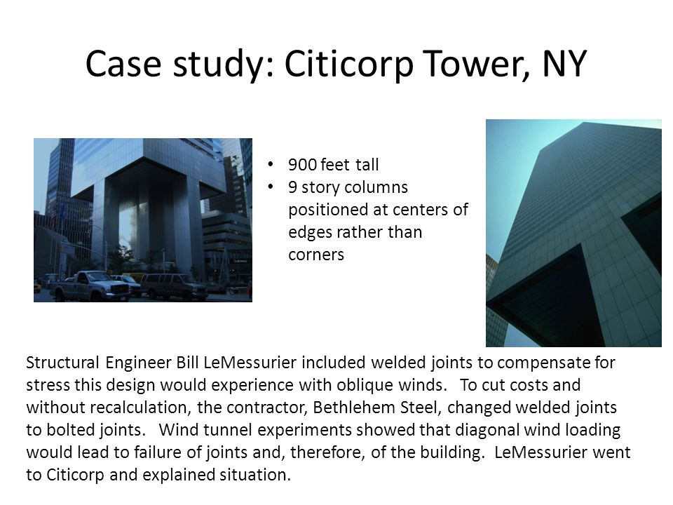 Case study: Citicorp Tower, NY 900 feet tall 9 story columns positioned at centers of edges rather than corners Structural Engineer Bill LeMessurier i
