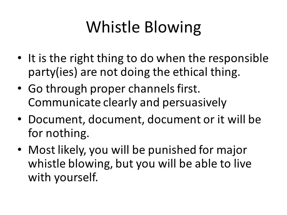 Whistle Blowing It is the right thing to do when the responsible party(ies) are not doing the ethical thing. Go through proper channels first. Communi