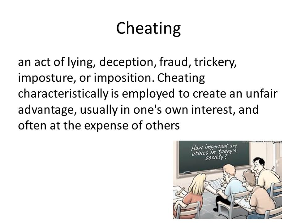 Cheating an act of lying, deception, fraud, trickery, imposture, or imposition. Cheating characteristically is employed to create an unfair advantage,
