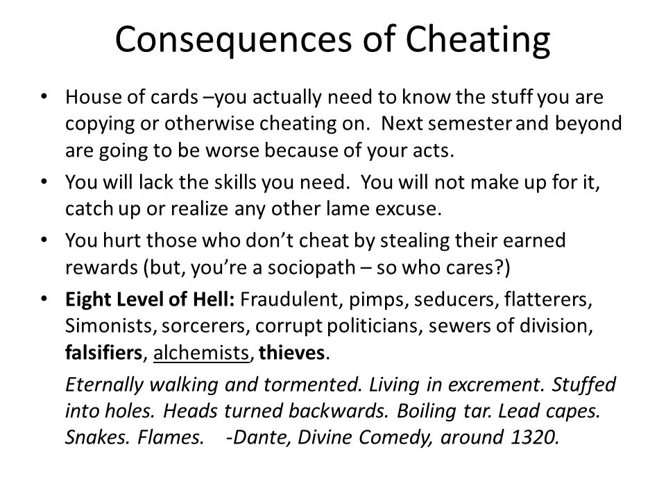 Consequences of Cheating House of cards –you actually need to know the stuff you are copying or otherwise cheating on. Next semester and beyond are go