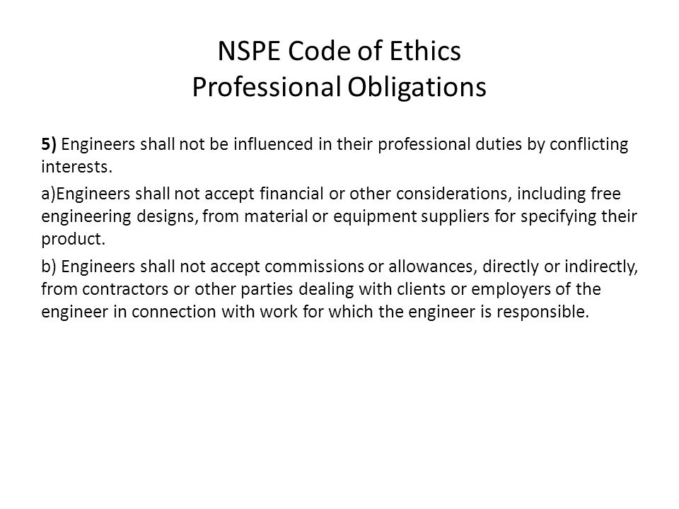 NSPE Code of Ethics Professional Obligations 5) Engineers shall not be influenced in their professional duties by conflicting interests. a)Engineers s