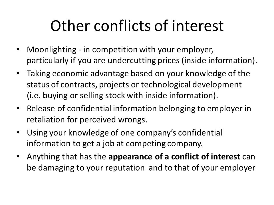 Other conflicts of interest Moonlighting - in competition with your employer, particularly if you are undercutting prices (inside information). Taking