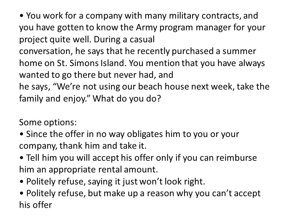 You work for a company with many military contracts, and you have gotten to know the Army program manager for your project quite well. During a casual