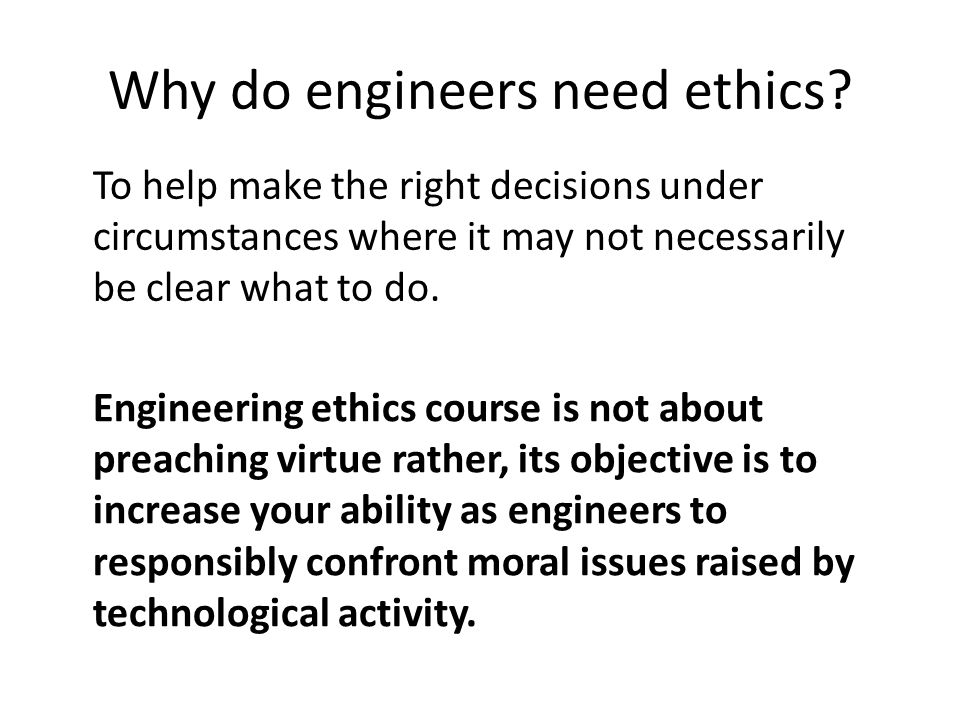 Why do engineers need ethics? To help make the right decisions under circumstances where it may not necessarily be clear what to do. Engineering ethic