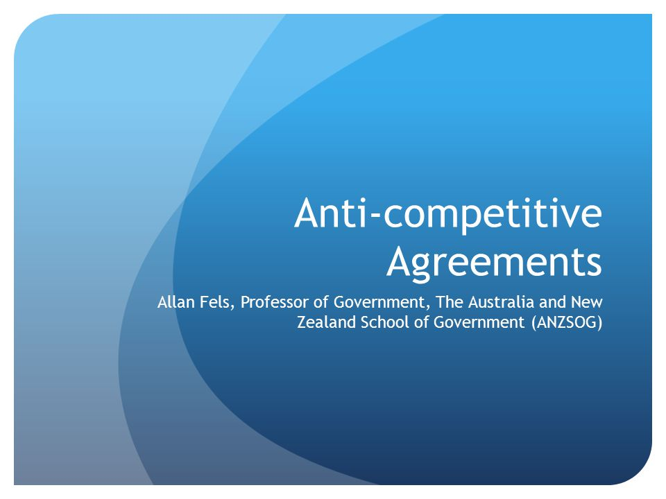 Anti-competitive Agreements Allan Fels, Professor of Government, The Australia and New Zealand School of Government (ANZSOG)