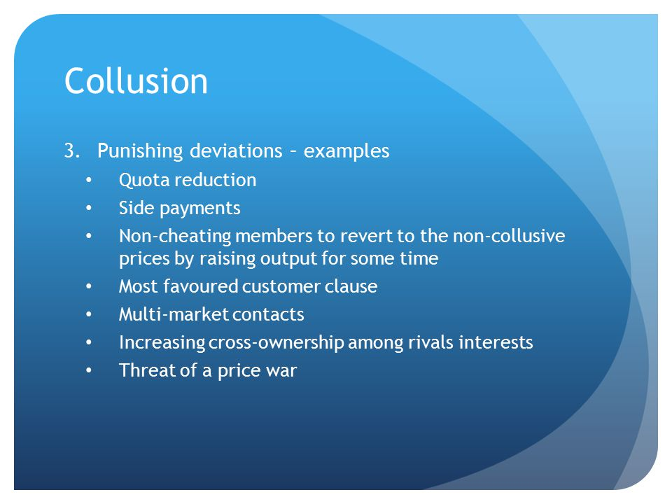 Collusion 3.Punishing deviations – examples Quota reduction Side payments Non-cheating members to revert to the non-collusive prices by raising output