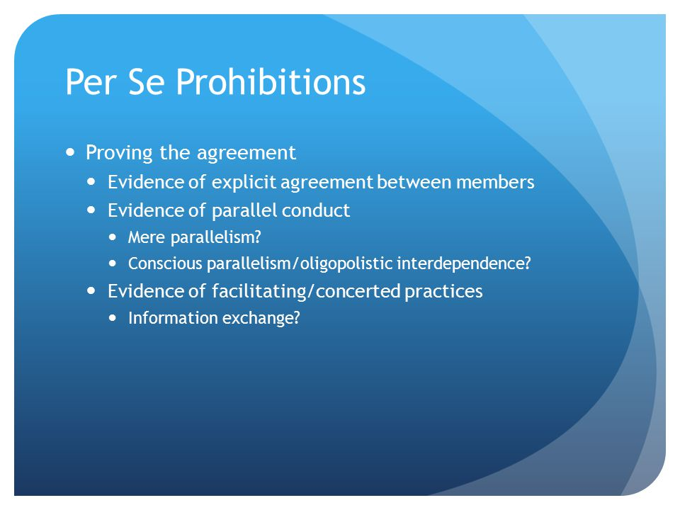 Per Se Prohibitions Proving the agreement Evidence of explicit agreement between members Evidence of parallel conduct Mere parallelism? Conscious para