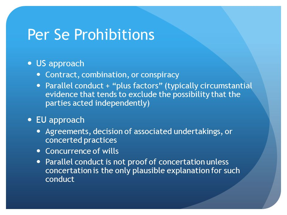 Per Se Prohibitions US approach Contract, combination, or conspiracy Parallel conduct + plus factors (typically circumstantial evidence that tends to exclude the possibility that the parties acted independently) EU approach Agreements, decision of associated undertakings, or concerted practices Concurrence of wills Parallel conduct is not proof of concertation unless concertation is the only plausible explanation for such conduct