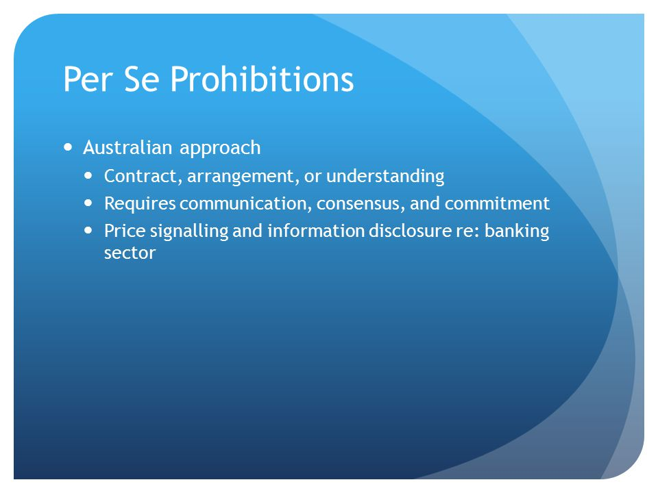 Per Se Prohibitions Australian approach Contract, arrangement, or understanding Requires communication, consensus, and commitment Price signalling and information disclosure re: banking sector