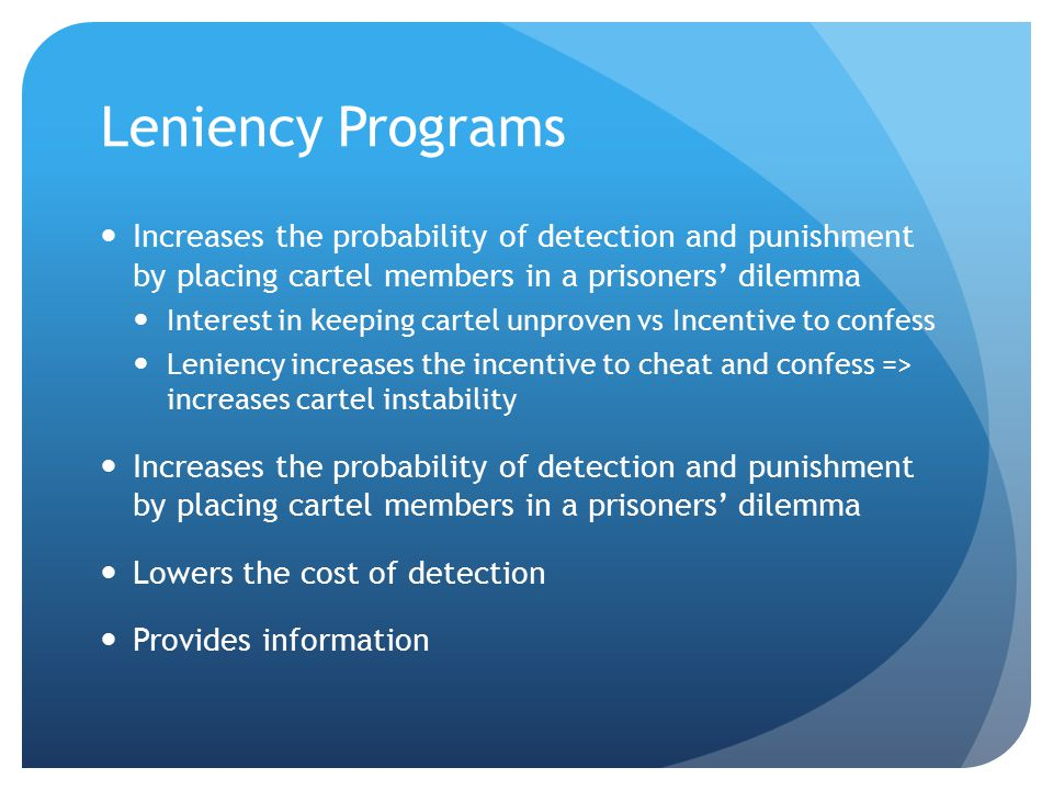 Leniency Programs Increases the probability of detection and punishment by placing cartel members in a prisoners' dilemma Interest in keeping cartel unproven vs Incentive to confess Leniency increases the incentive to cheat and confess => increases cartel instability Increases the probability of detection and punishment by placing cartel members in a prisoners' dilemma Lowers the cost of detection Provides information