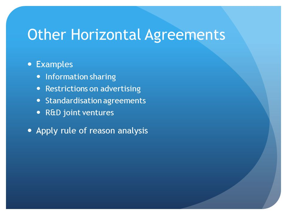 Other Horizontal Agreements Examples Information sharing Restrictions on advertising Standardisation agreements R&D joint ventures Apply rule of reaso