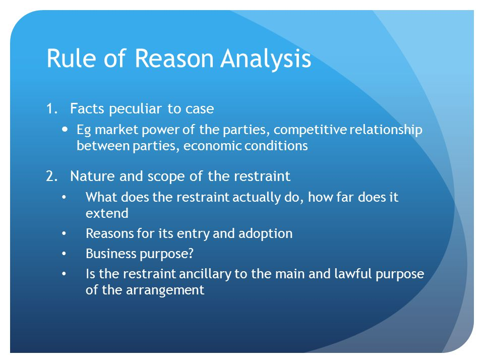 Rule of Reason Analysis 1.Facts peculiar to case Eg market power of the parties, competitive relationship between parties, economic conditions 2.Nature and scope of the restraint What does the restraint actually do, how far does it extend Reasons for its entry and adoption Business purpose.